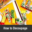 How to Decoupage : Easy steps to help create that great finish